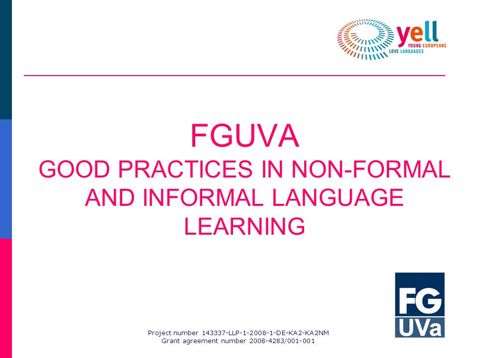 Project number 143337-LLP-1-2008-1-DE-KA2-KA2NM Grant agreement number 2008-4283/001-001 FGUVA GOOD PRACTICES IN NON-FORMAL AND INFORMAL LANGUAGE LEARNING