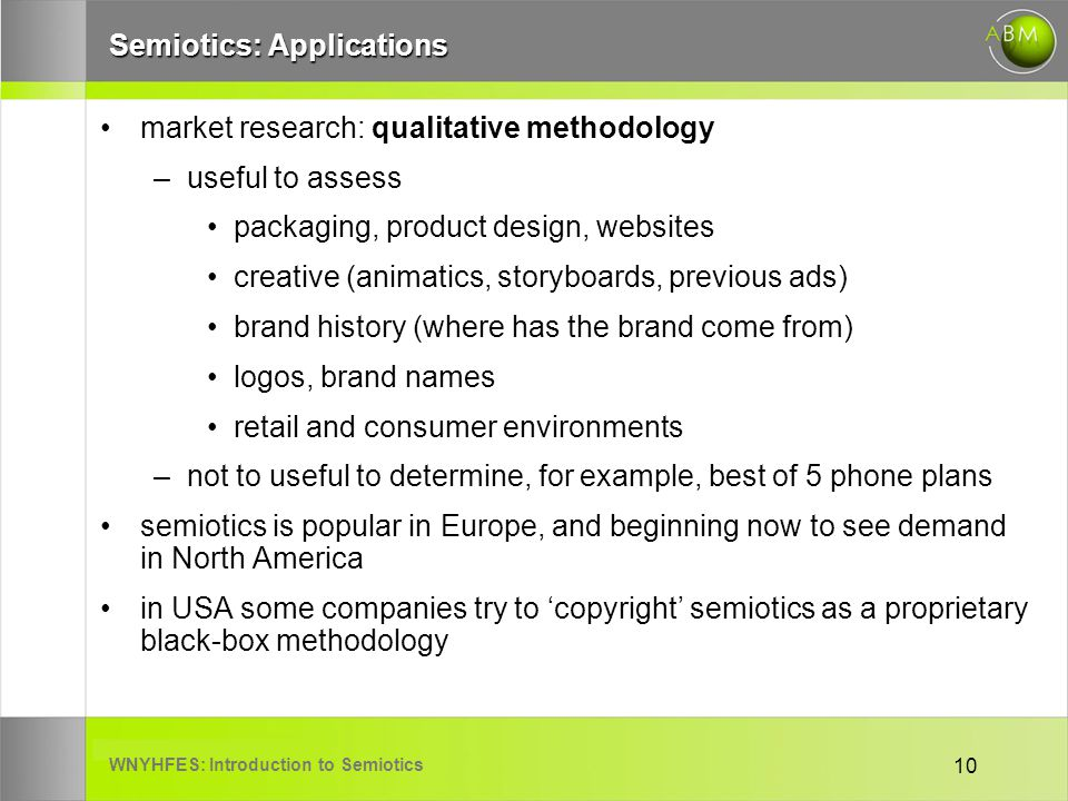 WNYHFES: Introduction to Semiotics 10 Semiotics: Applications market research: qualitative methodology –useful to assess packaging, product design, websites creative (animatics, storyboards, previous ads) brand history (where has the brand come from) logos, brand names retail and consumer environments –not to useful to determine, for example, best of 5 phone plans semiotics is popular in Europe, and beginning now to see demand in North America in USA some companies try to copyright semiotics as a proprietary black-box methodology