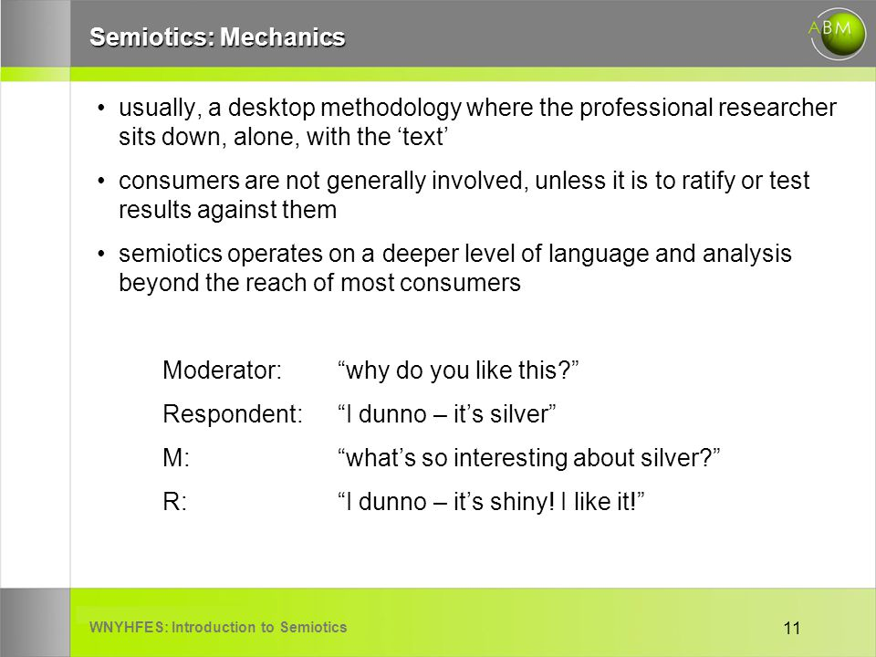 WNYHFES: Introduction to Semiotics 11 Semiotics: Mechanics usually, a desktop methodology where the professional researcher sits down, alone, with the text consumers are not generally involved, unless it is to ratify or test results against them semiotics operates on a deeper level of language and analysis beyond the reach of most consumers Moderator: why do you like this.