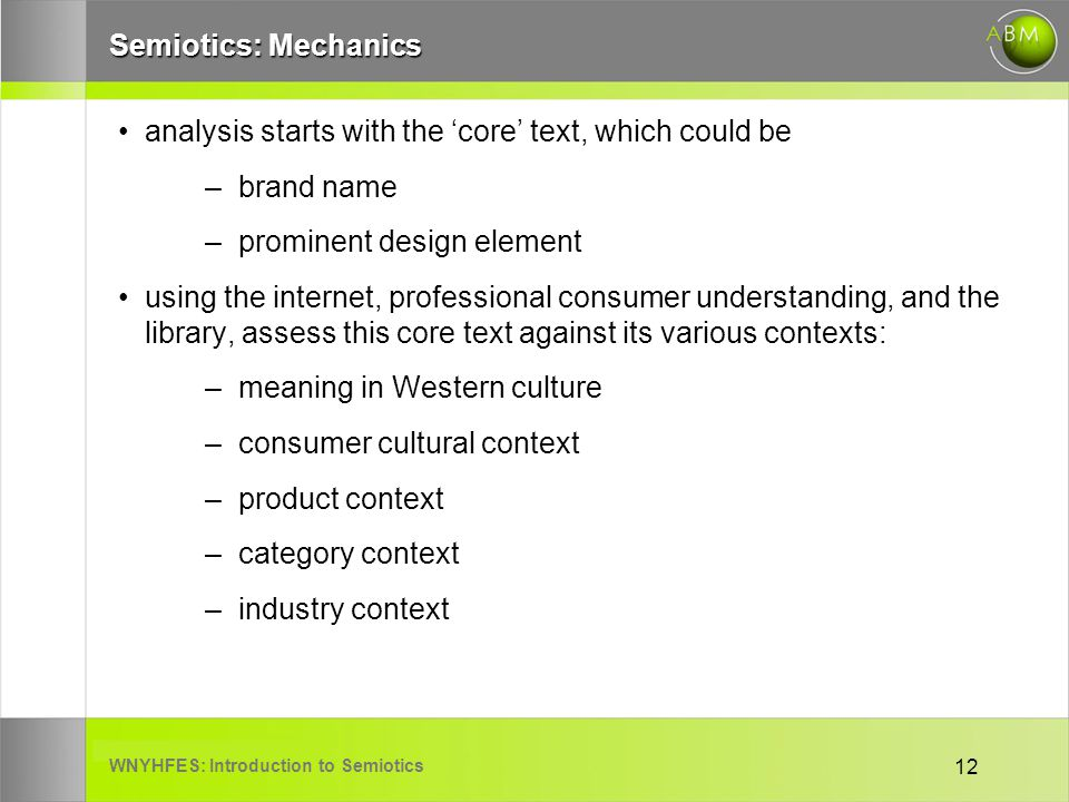 WNYHFES: Introduction to Semiotics 12 Semiotics: Mechanics analysis starts with the core text, which could be –brand name –prominent design element using the internet, professional consumer understanding, and the library, assess this core text against its various contexts: –meaning in Western culture –consumer cultural context –product context –category context –industry context
