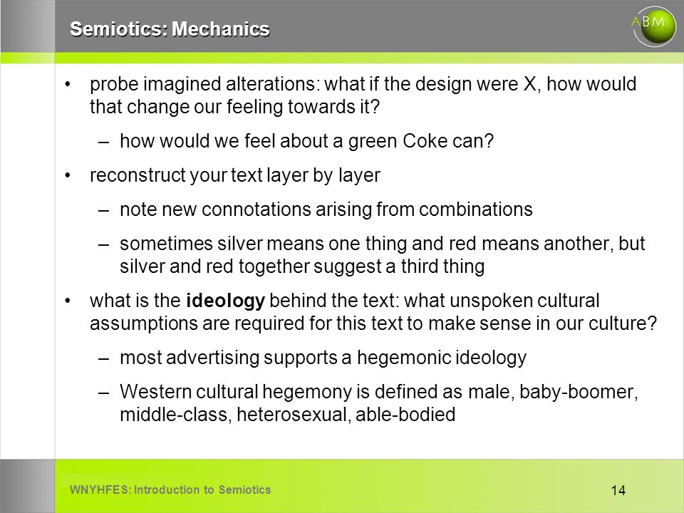WNYHFES: Introduction to Semiotics 14 Semiotics: Mechanics probe imagined alterations: what if the design were X, how would that change our feeling to