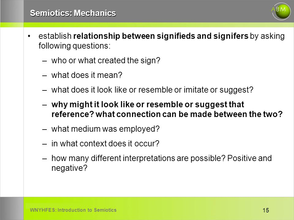 WNYHFES: Introduction to Semiotics 15 Semiotics: Mechanics establish relationship between signifieds and signifers by asking following questions: –who or what created the sign.