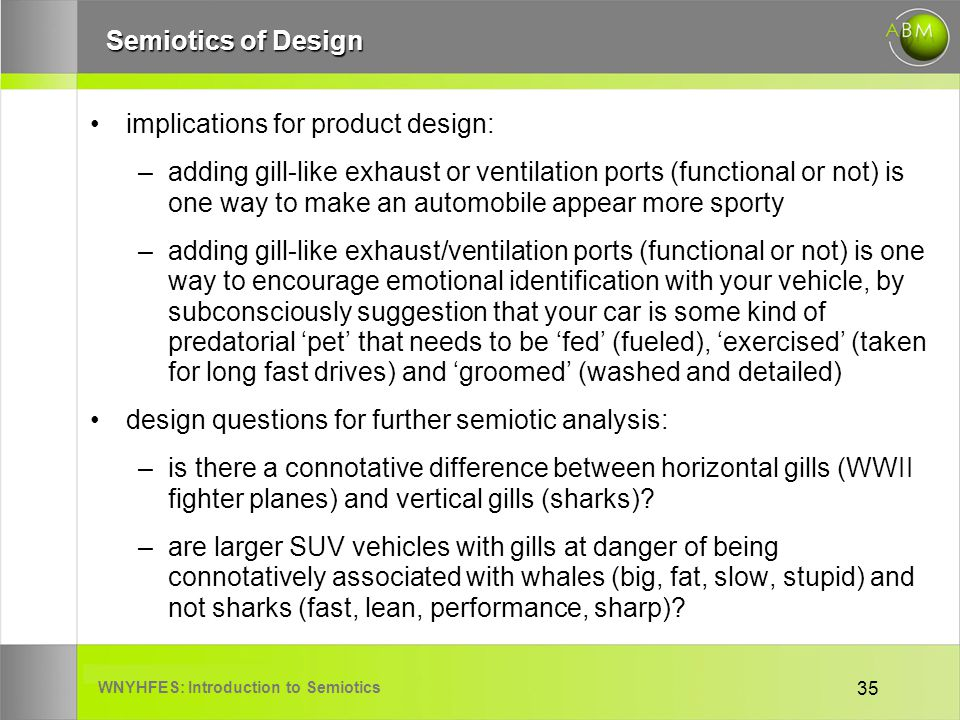 WNYHFES: Introduction to Semiotics 35 Semiotics of Design implications for product design: –adding gill-like exhaust or ventilation ports (functional or not) is one way to make an automobile appear more sporty –adding gill-like exhaust/ventilation ports (functional or not) is one way to encourage emotional identification with your vehicle, by subconsciously suggestion that your car is some kind of predatorial pet that needs to be fed (fueled), exercised (taken for long fast drives) and groomed (washed and detailed) design questions for further semiotic analysis: –is there a connotative difference between horizontal gills (WWII fighter planes) and vertical gills (sharks).