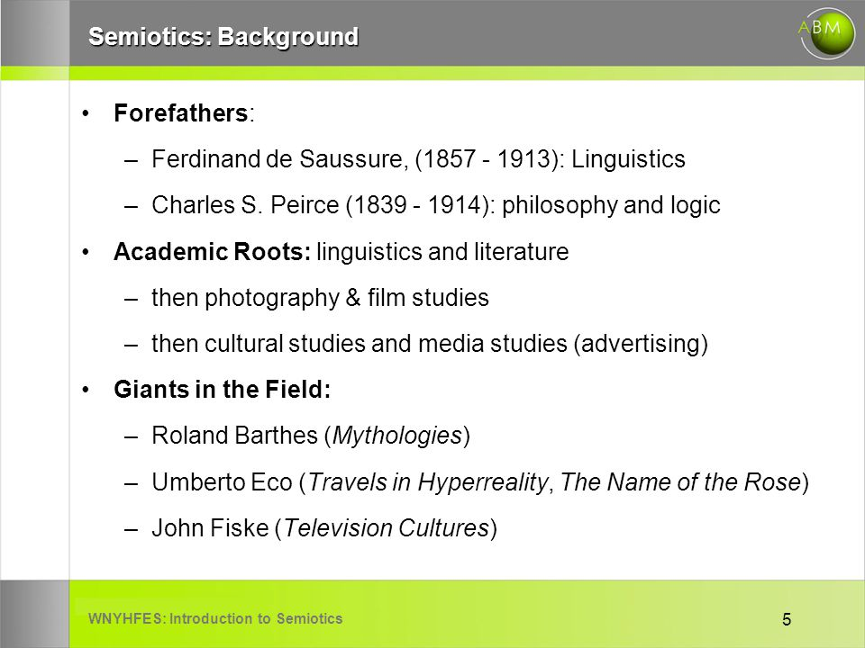 WNYHFES: Introduction to Semiotics 5 Semiotics: Background Forefathers: –Ferdinand de Saussure, (1857 - 1913): Linguistics –Charles S. Peirce (1839 -