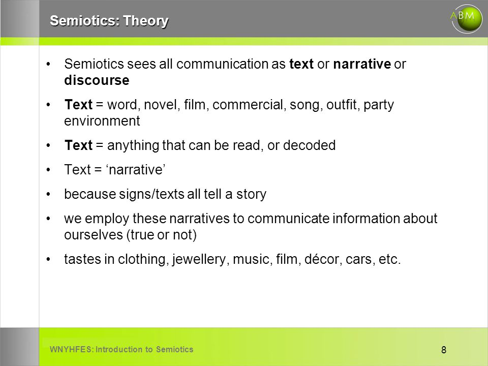WNYHFES: Introduction to Semiotics 8 Semiotics: Theory Semiotics sees all communication as text or narrative or discourse Text = word, novel, film, commercial, song, outfit, party environment Text = anything that can be read, or decoded Text = narrative because signs/texts all tell a story we employ these narratives to communicate information about ourselves (true or not) tastes in clothing, jewellery, music, film, décor, cars, etc.