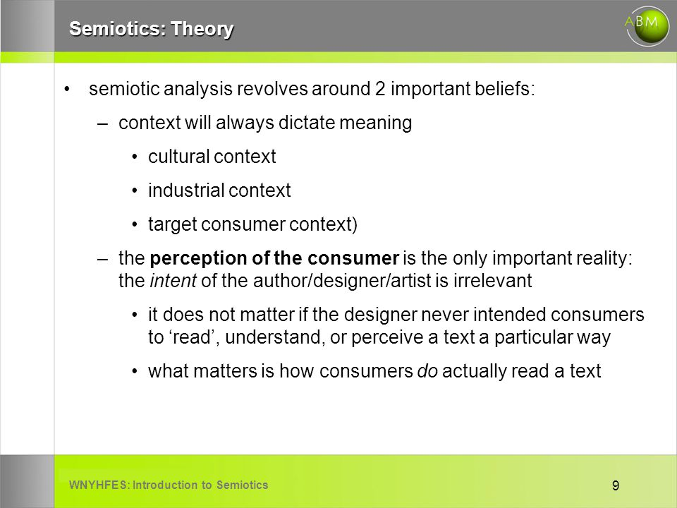 WNYHFES: Introduction to Semiotics 9 Semiotics: Theory semiotic analysis revolves around 2 important beliefs: –context will always dictate meaning cultural context industrial context target consumer context) –the perception of the consumer is the only important reality: the intent of the author/designer/artist is irrelevant it does not matter if the designer never intended consumers to read, understand, or perceive a text a particular way what matters is how consumers do actually read a text