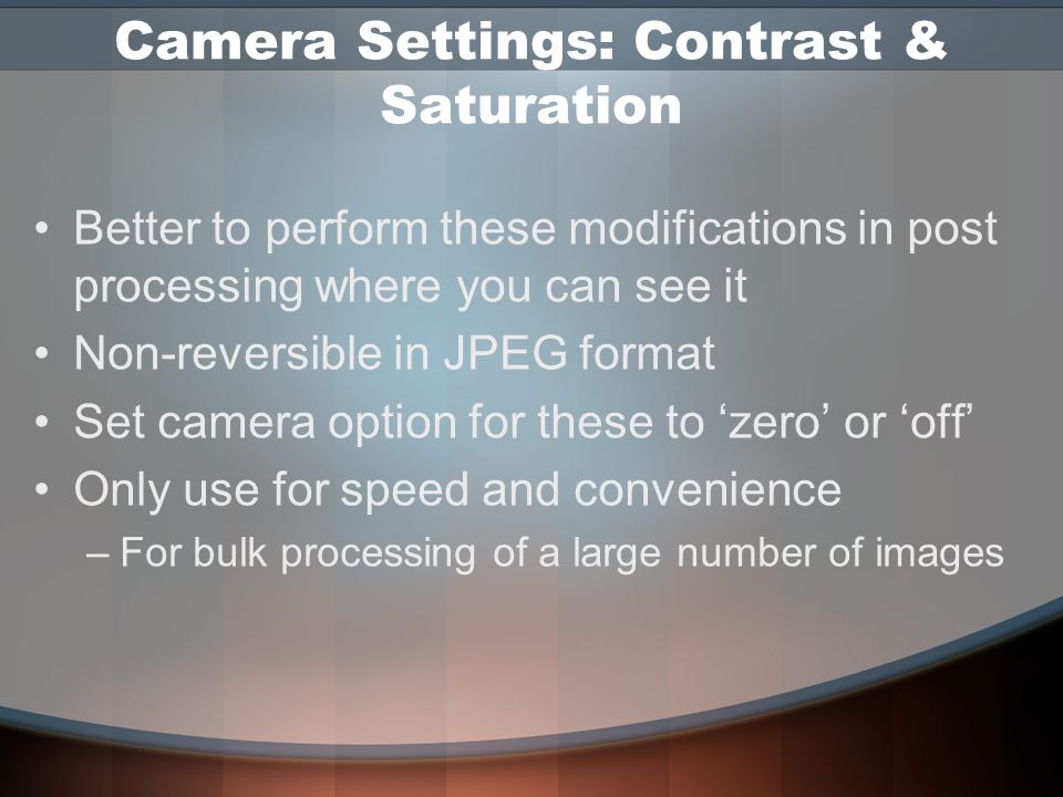 Camera Settings: Sharpening Digital captures not as sharp as film Some sharpening is almost always needed Do not let the camera determine the amount –