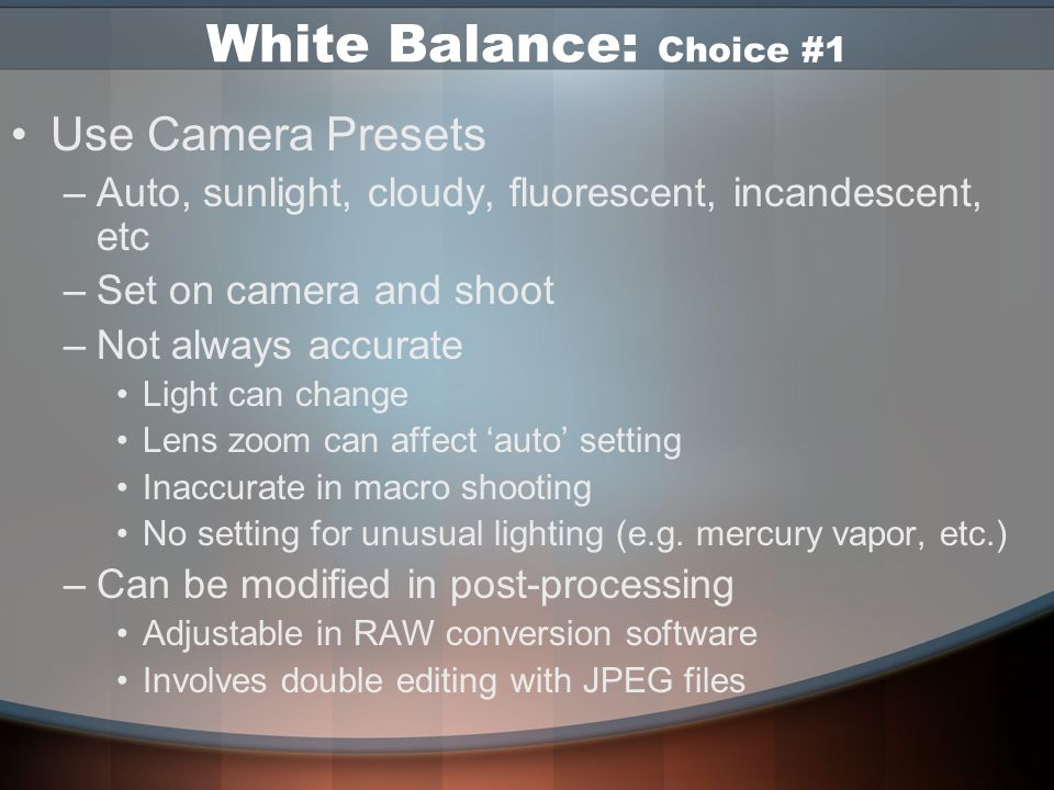 White Balance In digital you adjust the white balance setting to match different lighting situations Can be changed on a shot by shot basis 4 ways to