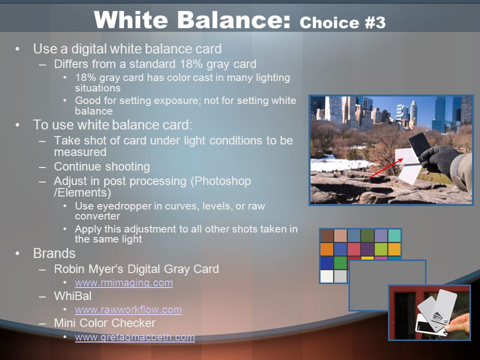 White Balance: Choice #2 Use Custom White Balance Setting –Take a shot of a sheet of white paper Fill entire frame with paper Shoot under desired lighting condition –Tell camera to use that shot to set white balance Usually set via menus -- Varies with camera model Set custom WB preset –More accurate than auto white balance –Must be changed for different lighting