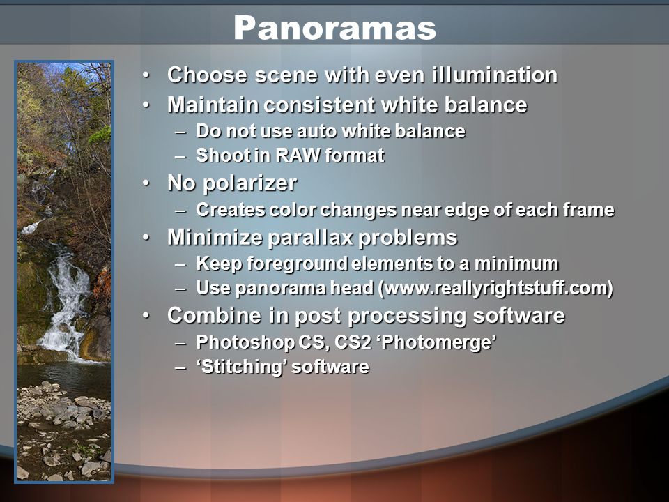 Panoramas Use a good tripod & cable releaseUse a good tripod & cable release –Stay level -- Use bubble level on hot shoe Use a normal focal length lens for more natural perspectiveUse a normal focal length lens for more natural perspective Overlap images approx.