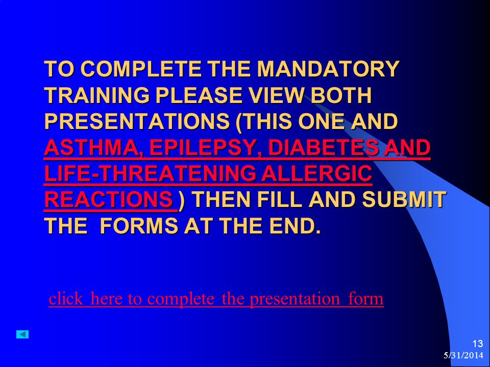 TO COMPLETE THE MANDATORY TRAINING PLEASE VIEW BOTH PRESENTATIONS (THIS ONE AND ASTHMA, EPILEPSY, DIABETES AND LIFE-THREATENING ALLERGIC REACTIONS ) T