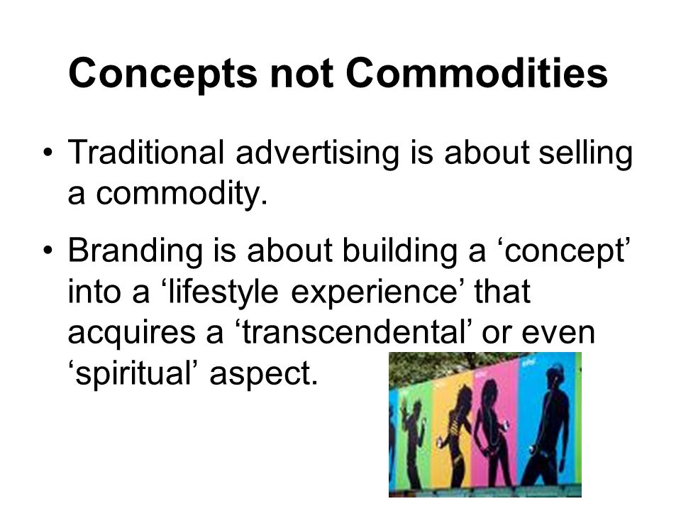 Concepts not Commodities Traditional advertising is about selling a commodity.