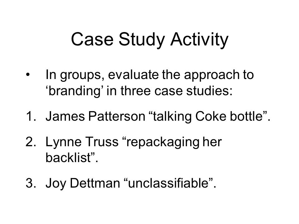 Case Study Activity In groups, evaluate the approach to branding in three case studies: 1.James Patterson talking Coke bottle.
