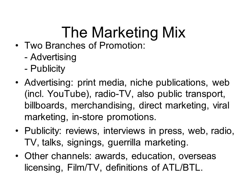 The Marketing Mix Two Branches of Promotion: - Advertising - Publicity Advertising: print media, niche publications, web (incl.