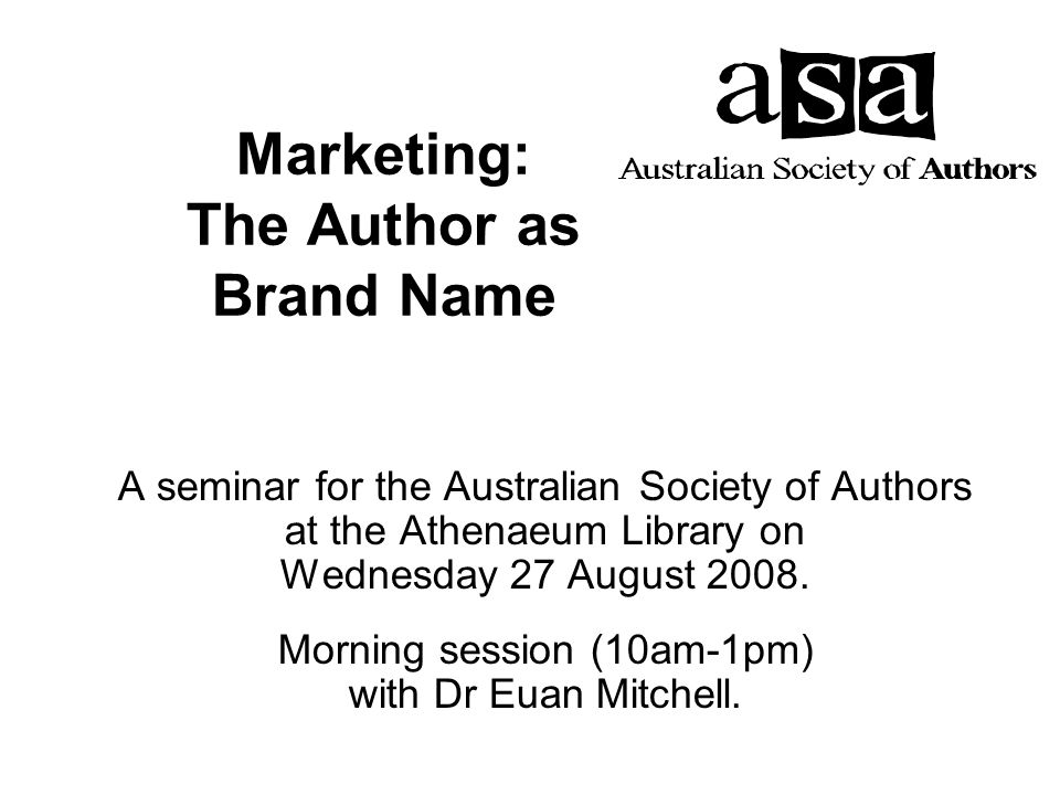 Marketing: The Author as Brand Name A seminar for the Australian Society of Authors at the Athenaeum Library on Wednesday 27 August 2008.