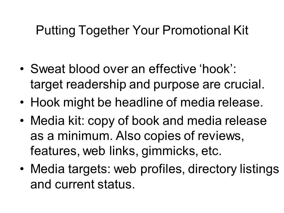 Putting Together Your Promotional Kit Sweat blood over an effective hook: target readership and purpose are crucial.