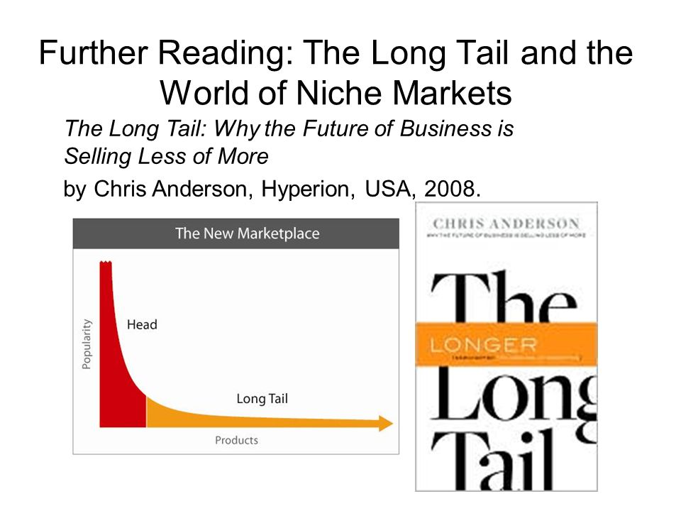 Further Reading: The Long Tail and the World of Niche Markets The Long Tail: Why the Future of Business is Selling Less of More by Chris Anderson, Hyperion, USA, 2008.