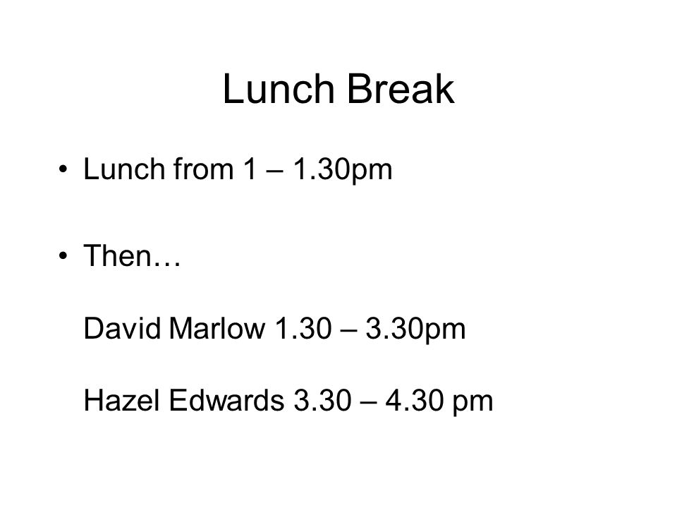 Lunch Break Lunch from 1 – 1.30pm Then… David Marlow 1.30 – 3.30pm Hazel Edwards 3.30 – 4.30 pm
