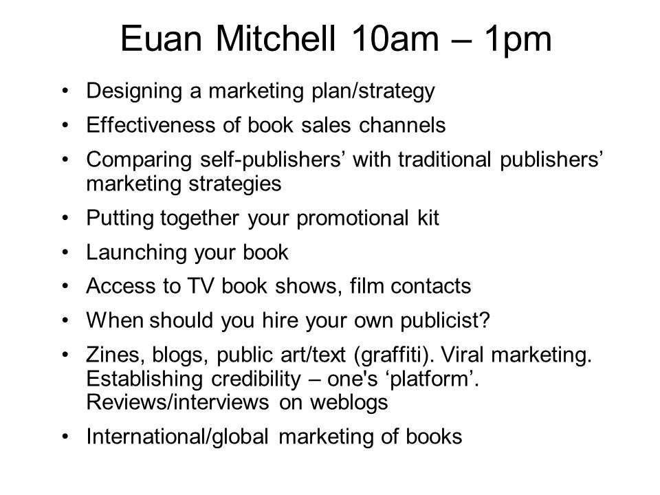 Euan Mitchell 10am – 1pm Designing a marketing plan/strategy Effectiveness of book sales channels Comparing self-publishers with traditional publishers marketing strategies Putting together your promotional kit Launching your book Access to TV book shows, film contacts When should you hire your own publicist.