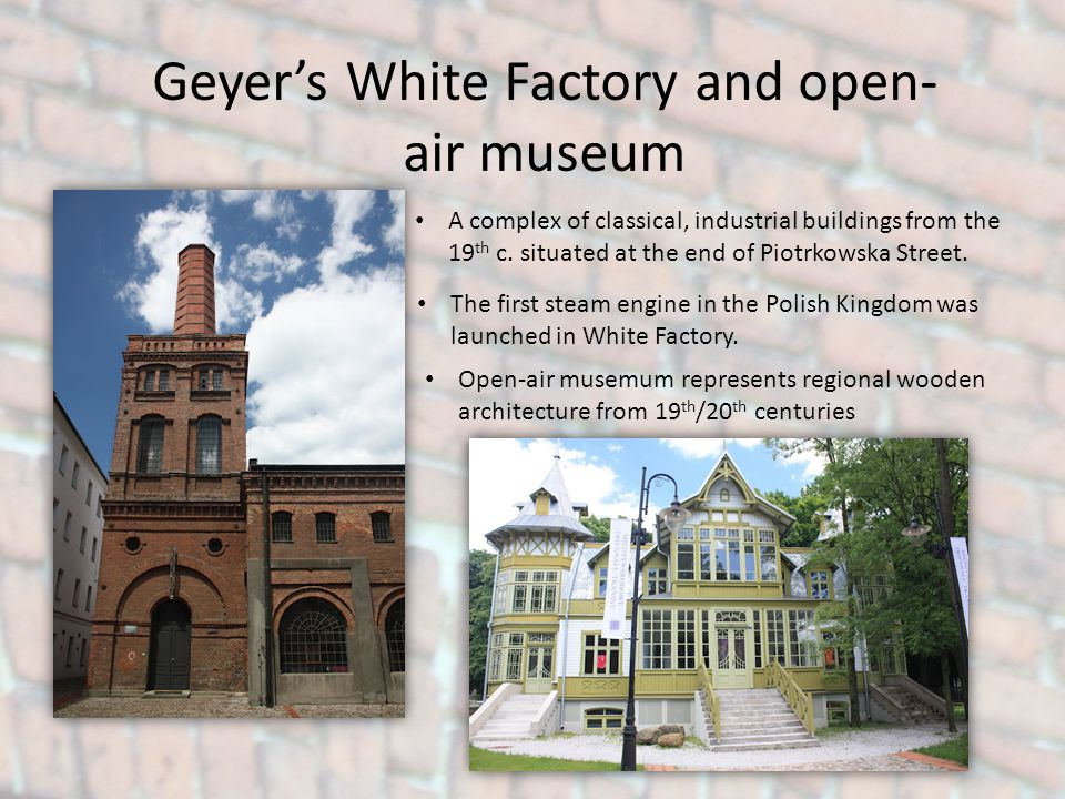 Geyers White Factory and open- air museum A complex of classical, industrial buildings from the 19 th c. situated at the end of Piotrkowska Street. Th