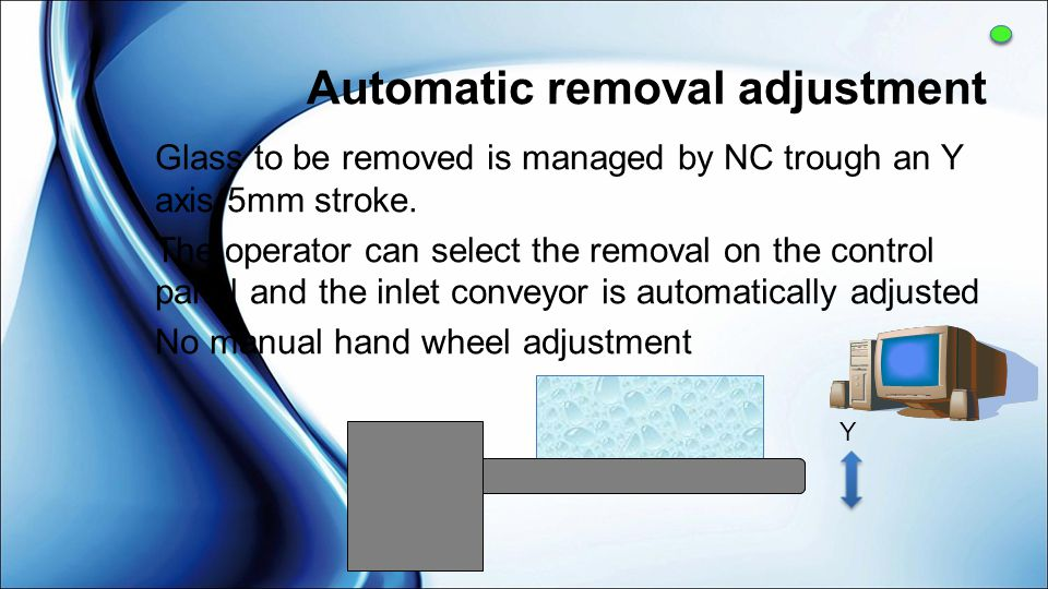 Automatic removal adjustment Glass to be removed is managed by NC trough an Y axis 5mm stroke. The operator can select the removal on the control pane