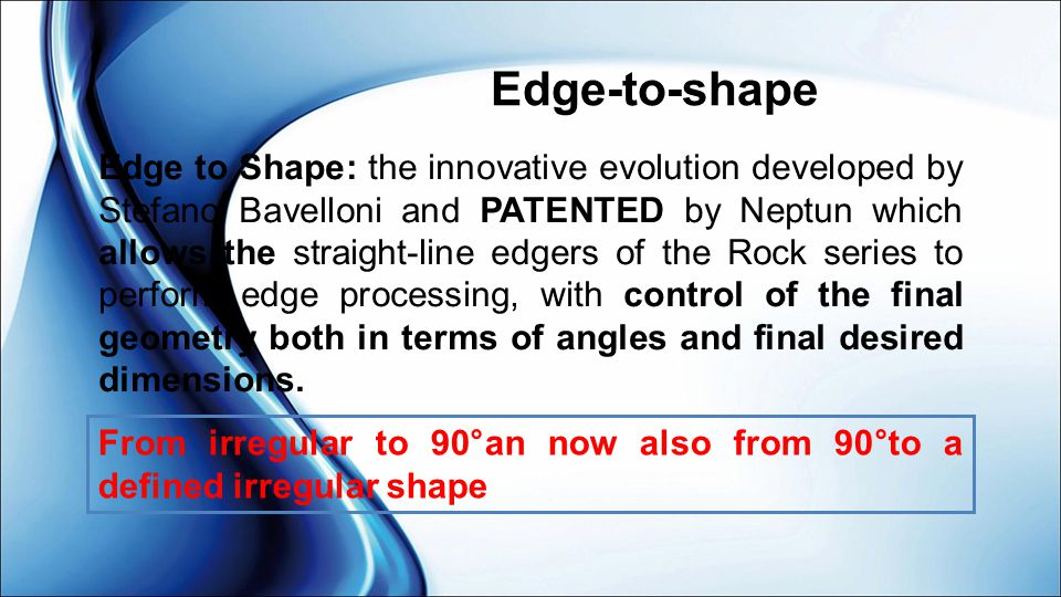 Edge-to-shape Edge to Shape: the innovative evolution developed by Stefano Bavelloni and PATENTED by Neptun which allows the straight-line edgers of t