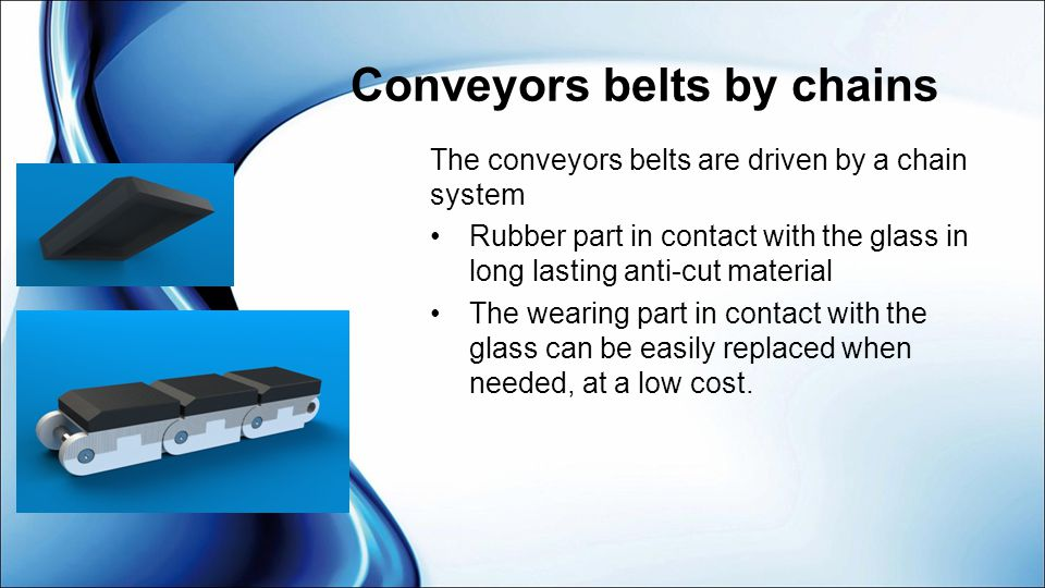 Conveyors belts by chains The conveyors belts are driven by a chain system Rubber part in contact with the glass in long lasting anti-cut material The