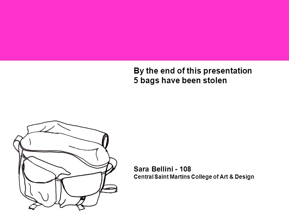 By the end of this presentation 5 bags have been stolen Sara Bellini - 108 Central Saint Martins College of Art & Design