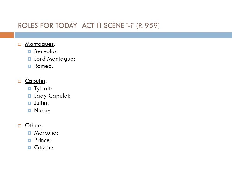 ROLES FOR TODAY ACT III SCENE i-ii (P. 959) Montagues: Benvolio: Lord Montague: Romeo: Capulet: Tybalt: Lady Capulet: Juliet: Nurse: Other: Mercutio: