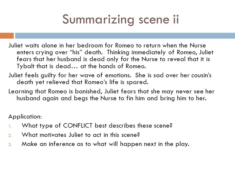 Summarizing scene ii Juliet waits alone in her bedroom for Romeo to return when the Nurse enters crying over his death. Thinking immediately of Romeo,