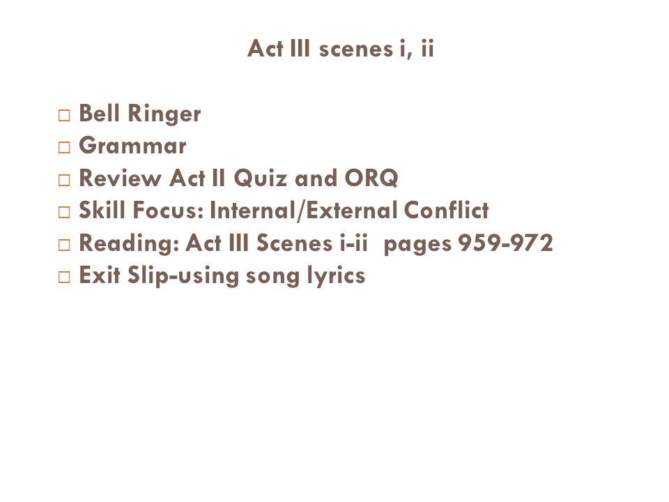 Act III scenes i, ii Bell Ringer Grammar Review Act II Quiz and ORQ Skill Focus: Internal/External Conflict Reading: Act III Scenes i-ii pages 959-972