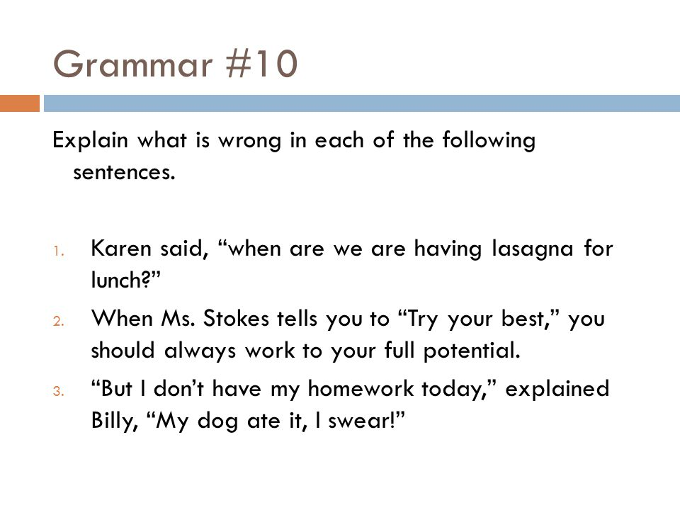 Grammar #10 Explain what is wrong in each of the following sentences. 1. Karen said, when are we are having lasagna for lunch? 2. When Ms. Stokes tell