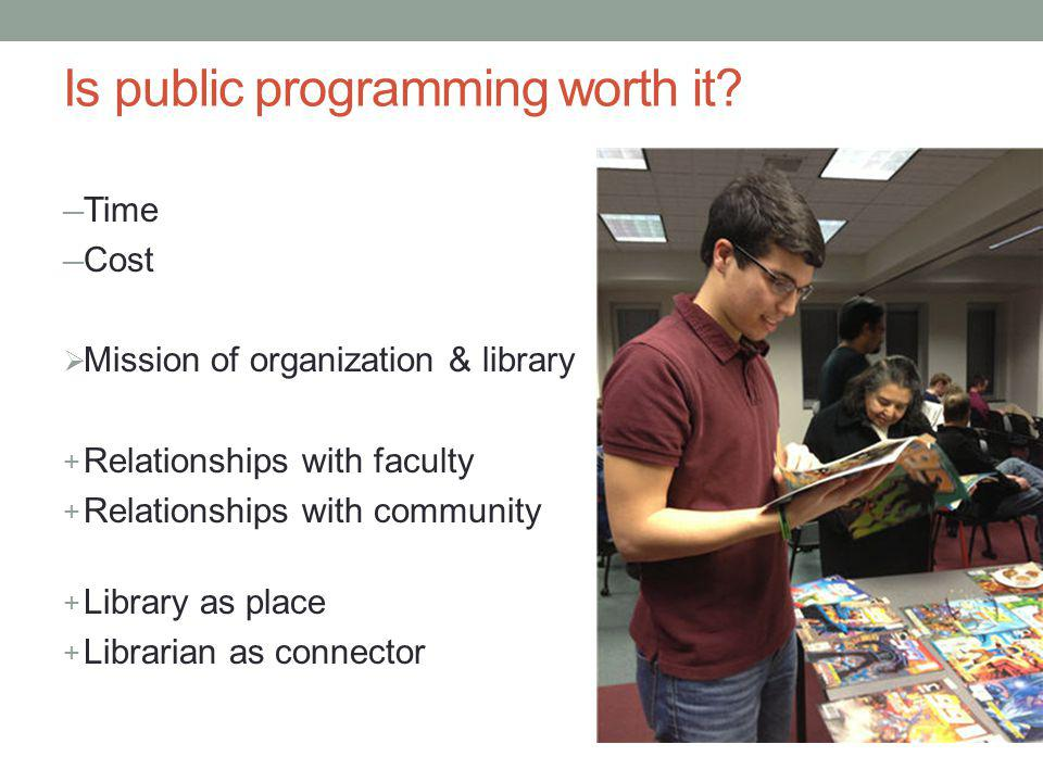 Is public programming worth it? Time Cost Mission of organization & library + Relationships with faculty + Relationships with community + Library as p