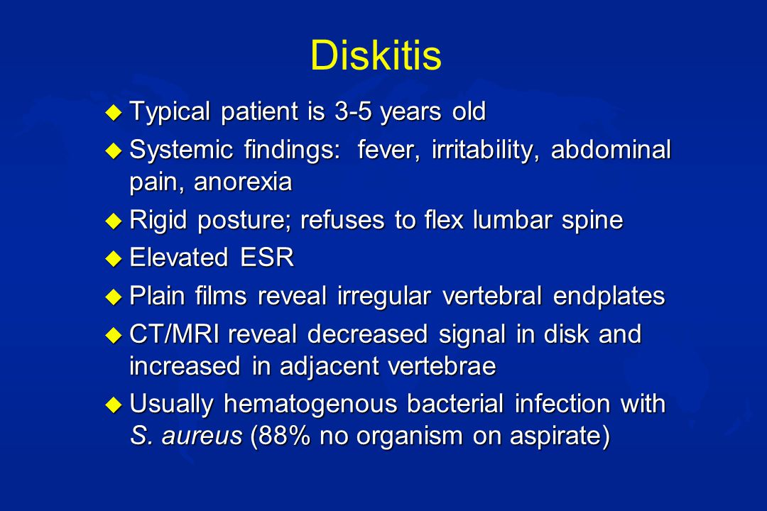 Diskitis u Typical patient is 3-5 years old u Systemic findings: fever, irritability, abdominal pain, anorexia u Rigid posture; refuses to flex lumbar spine u Elevated ESR u Plain films reveal irregular vertebral endplates u CT/MRI reveal decreased signal in disk and increased in adjacent vertebrae u Usually hematogenous bacterial infection with S.