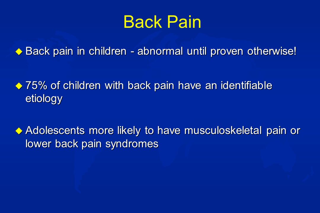 Back Pain u In children with back pain of >2 months duration: –33% had a post-traumatic etiology: occult fracture or spondylolysis –33% had kyphosis or scoliosis –18% had a tumor or infection