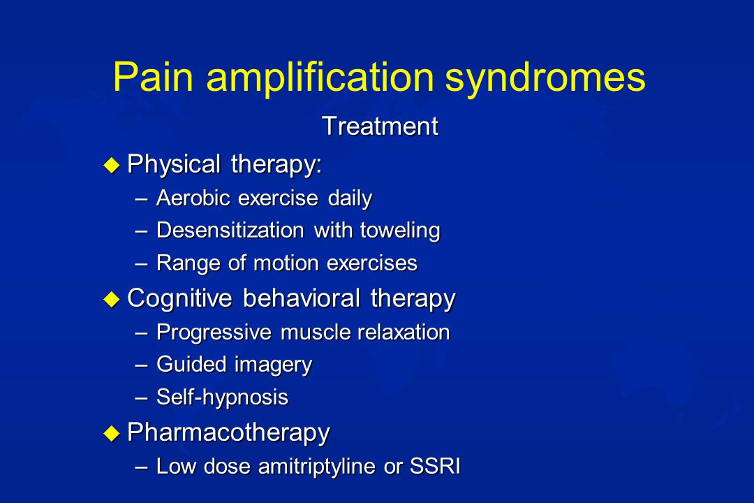Pain amplification syndromes Treatment u Physical therapy: –Aerobic exercise daily –Desensitization with toweling –Range of motion exercises u Cognitive behavioral therapy –Progressive muscle relaxation –Guided imagery –Self-hypnosis u Pharmacotherapy –Low dose amitriptyline or SSRI