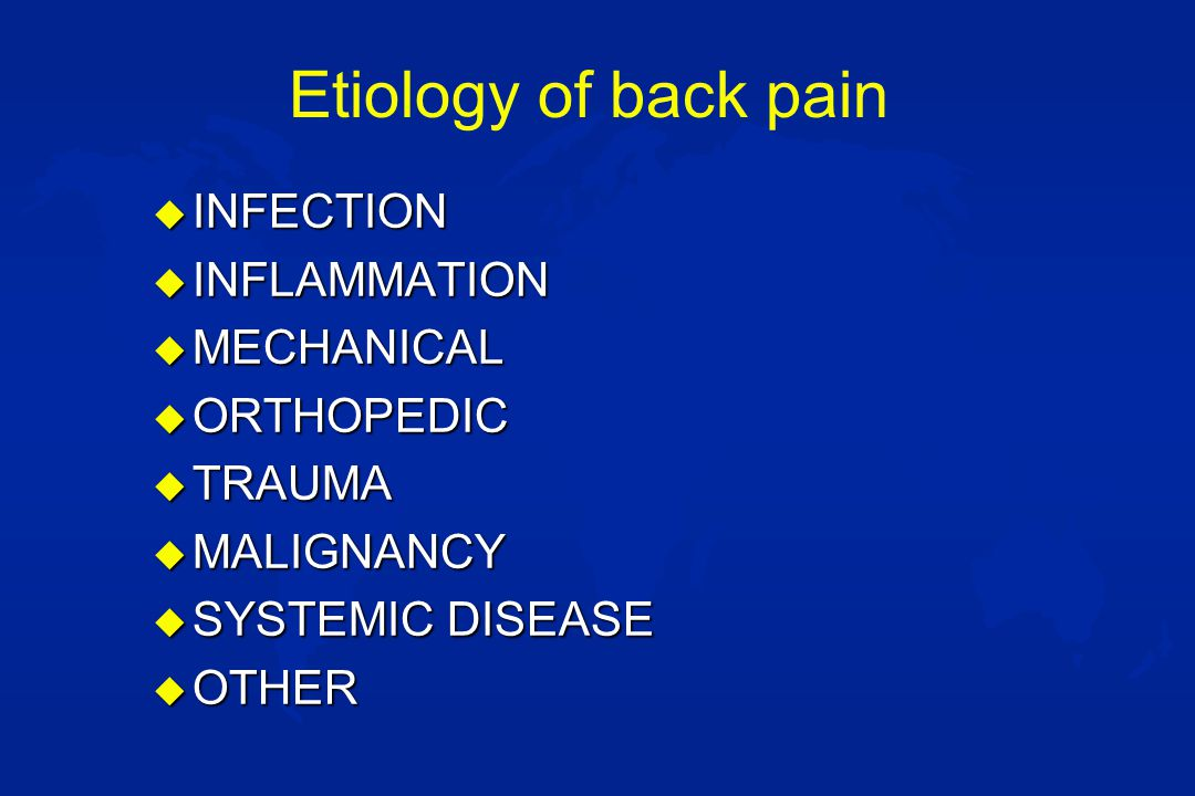 Etiology of back pain u INFECTION u INFLAMMATION u MECHANICAL u ORTHOPEDIC u TRAUMA u MALIGNANCY u SYSTEMIC DISEASE u OTHER