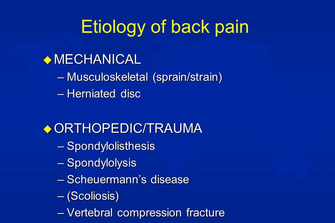 Etiology of back pain u MALIGNANCY –Spinal cord tumors (lipoma, teratoma) –Bone tumors F Osteoid osteoma F Ewings sarcoma F Vertebral osteosarcoma –Neuroblastoma –Leukemia –Eosinophilic granuloma –Aneurysmal bone cyst