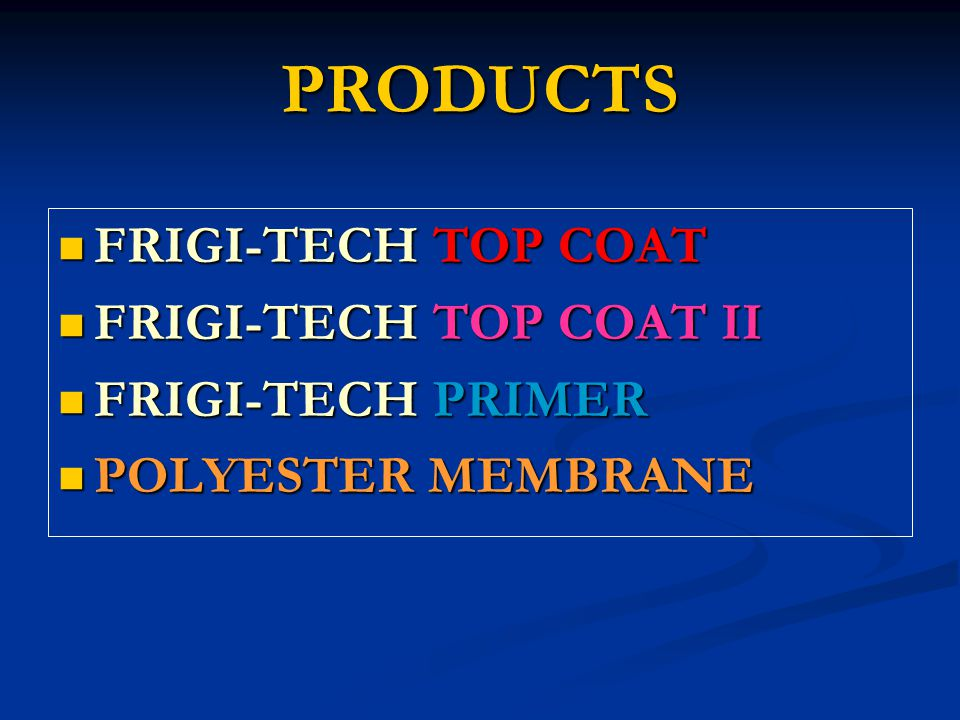 PRODUCTS FRIGI-TECH TOP COAT FRIGI-TECH TOP COAT FRIGI-TECH TOP COAT II FRIGI-TECH TOP COAT II FRIGI-TECH PRIMER FRIGI-TECH PRIMER POLYESTER MEMBRANE POLYESTER MEMBRANE