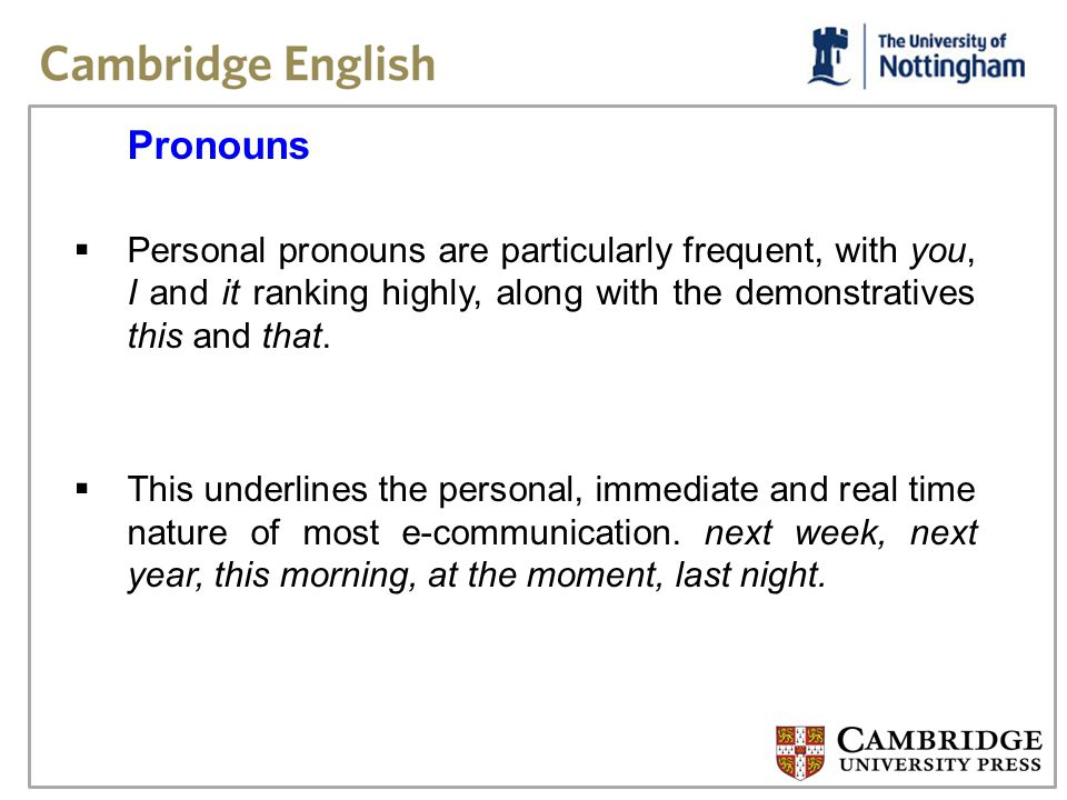 Pronouns Personal pronouns are particularly frequent, with you, I and it ranking highly, along with the demonstratives this and that.