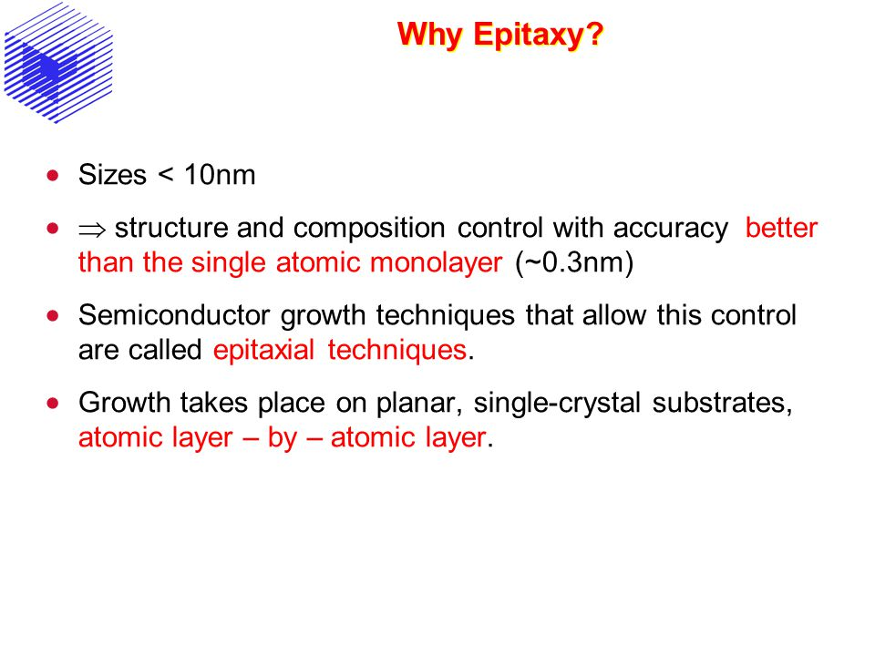 Why Epitaxy? Sizes < 10nm structure and composition control with accuracy better than the single atomic monolayer (~0.3nm) Semiconductor growth techni