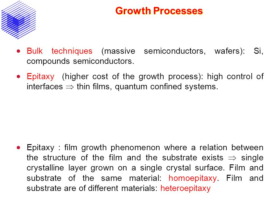 Growth Processes Bulk techniques (massive semiconductors, wafers): Si, compounds semiconductors. Epitaxy (higher cost of the growth process): high con