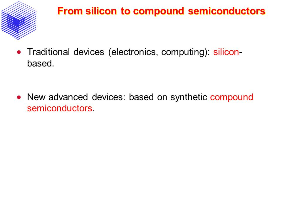 From silicon to compound semiconductors Traditional devices (electronics, computing): silicon- based. New advanced devices: based on synthetic compoun