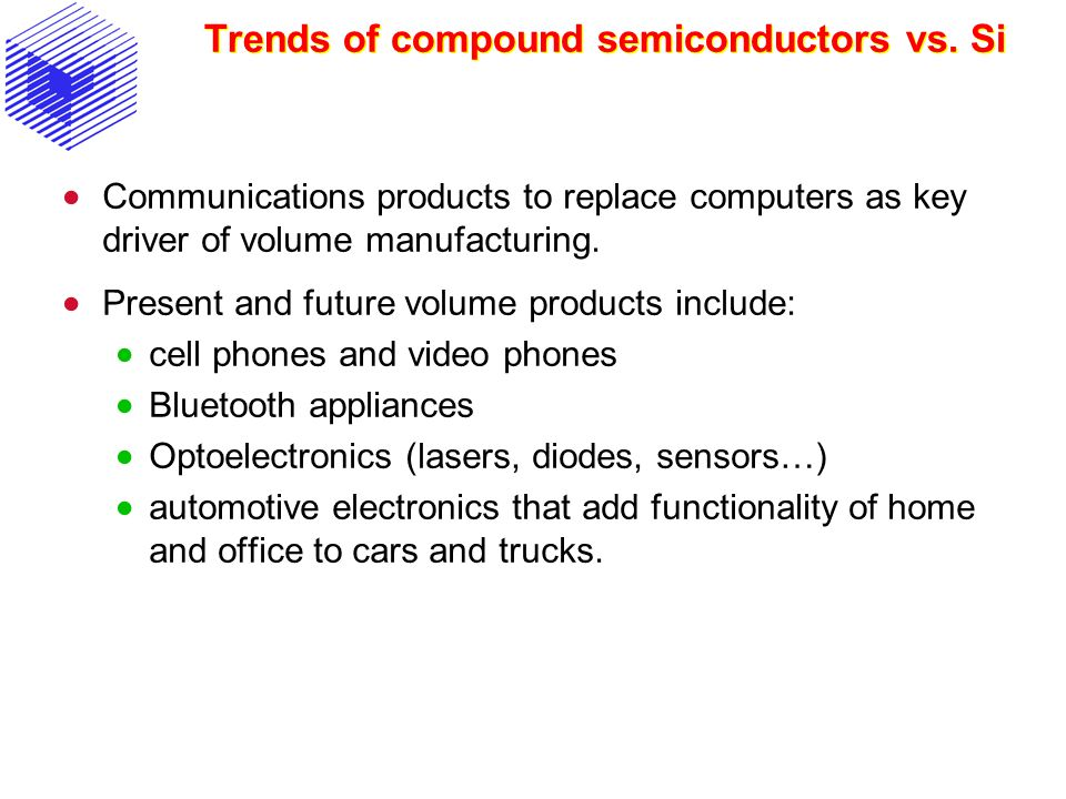 Some applications of compound semiconductors Optoelectronic devices (LED, LASER) for the production and sensing of light, and for telecommunications High-speed transistors (HEMT), used, e.g., in mobile telephony and satellite systems.