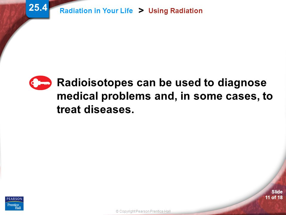 © Copyright Pearson Prentice Hall Slide 11 of 18 Radiation in Your Life > Using Radiation Radioisotopes can be used to diagnose medical problems and,