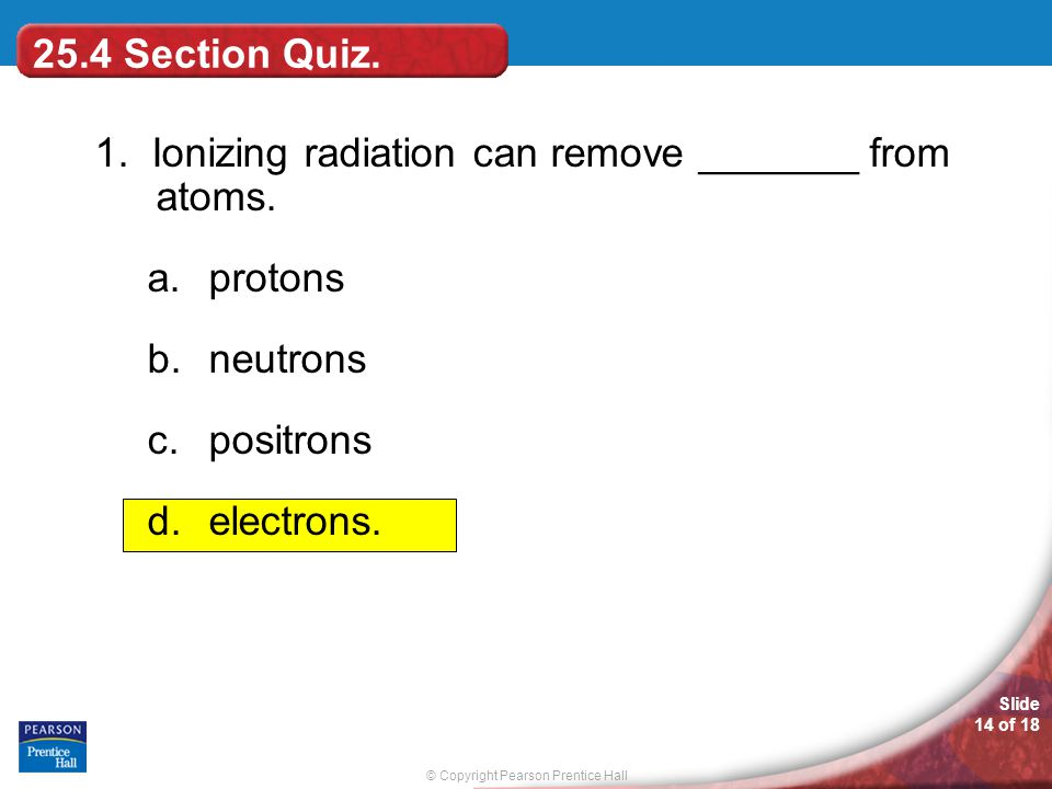 © Copyright Pearson Prentice Hall Slide 14 of 18 25.4 Section Quiz. 1. Ionizing radiation can remove _______ from atoms. a.protons b.neutrons c.positr