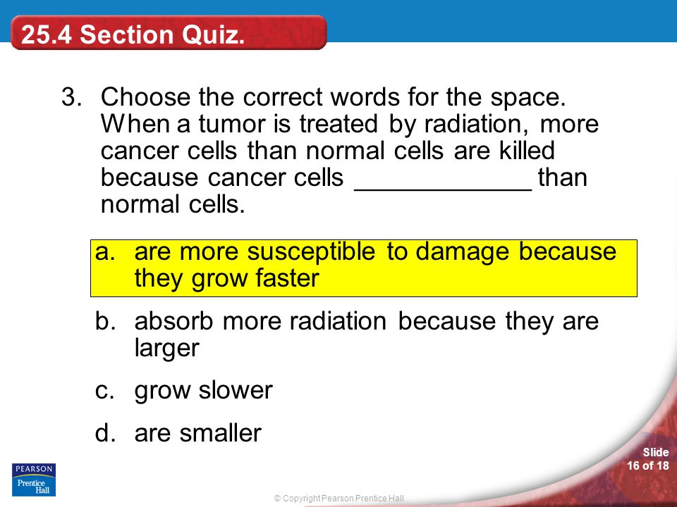 © Copyright Pearson Prentice Hall Slide 16 of 18 25.4 Section Quiz. 3.Choose the correct words for the space. When a tumor is treated by radiation, mo