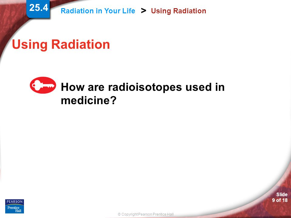 © Copyright Pearson Prentice Hall Radiation in Your Life > Slide 9 of 18 Using Radiation How are radioisotopes used in medicine? 25.4