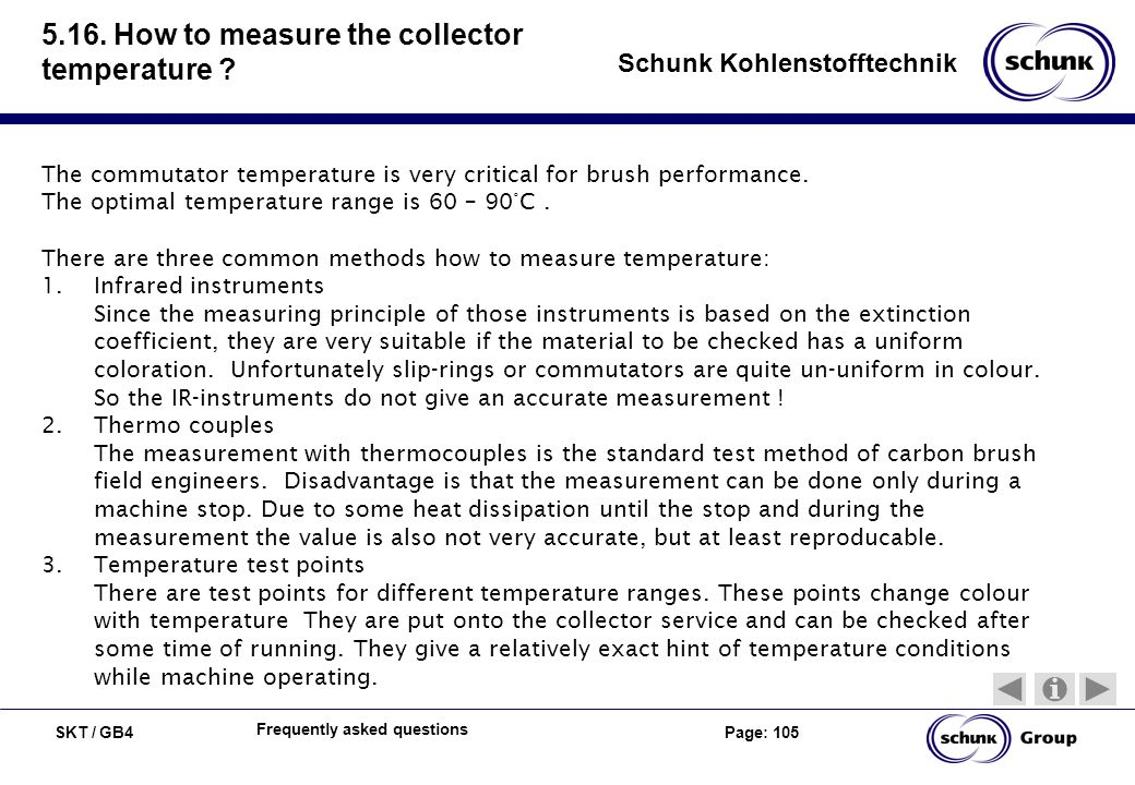 SKT / GB4 Page: 105 Schunk Kohlenstofftechnik Frequently asked questions 5.16. How to measure the collector temperature ? The commutator temperature i