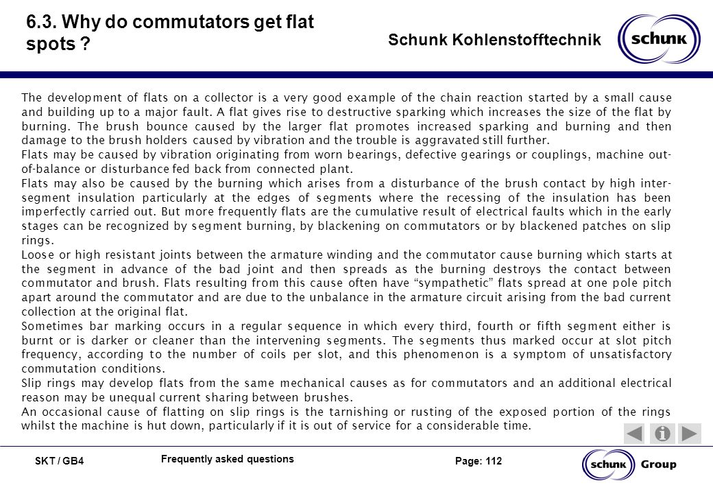 SKT / GB4 Page: 112 Schunk Kohlenstofftechnik Frequently asked questions 6.3. Why do commutators get flat spots ? The development of flats on a collec
